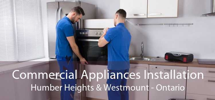 Commercial Appliances Installation Humber Heights & Westmount - Ontario